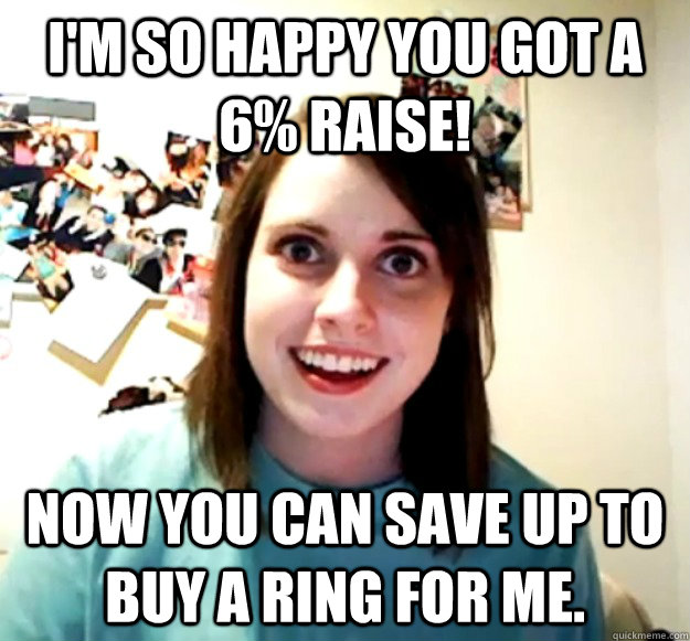 I'm so happy you got a 6% raise! Now you can save up to buy a ring for me.  - I'm so happy you got a 6% raise! Now you can save up to buy a ring for me.   Overly Attached Girlfriend