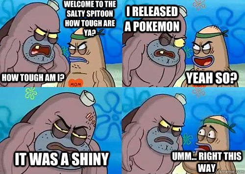 Welcome to the Salty Spitoon how tough are ya? HOW TOUGH AM I? I released a pokemon It was a shiny Umm... Right this way Yeah so?