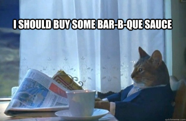 I Should buy some bar-b-que sauce - I Should buy some bar-b-que sauce  Sophisticated Cat