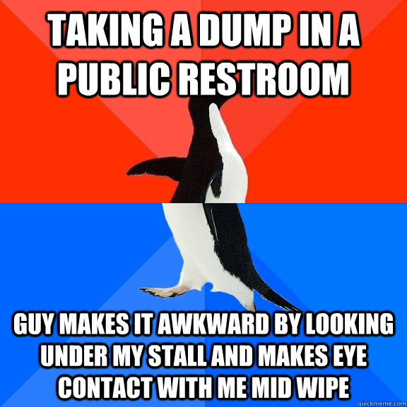 taking a dump in a public restroom guy makes it awkward by looking under my stall and makes eye contact with me mid wipe - taking a dump in a public restroom guy makes it awkward by looking under my stall and makes eye contact with me mid wipe  Socially Awesome Awkward Penguin