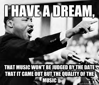 I have a dream,  That music won't be judged by the date that it came out but the quality of the music