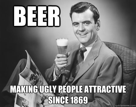 beer making ugly people attractive since 1869  Annoying Drunk Guy