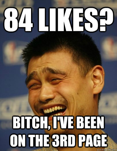 84 likes? bitch, I've been on the 3rd page  Yao Ming