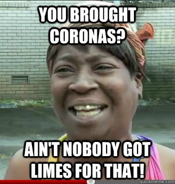 you brought coronas? Ain't Nobody Got limes For That!