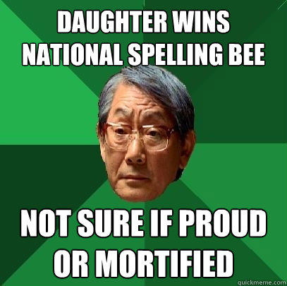 Daughter wins national spelling bee not sure if proud or mortified - Daughter wins national spelling bee not sure if proud or mortified  High Expectations Asian Father