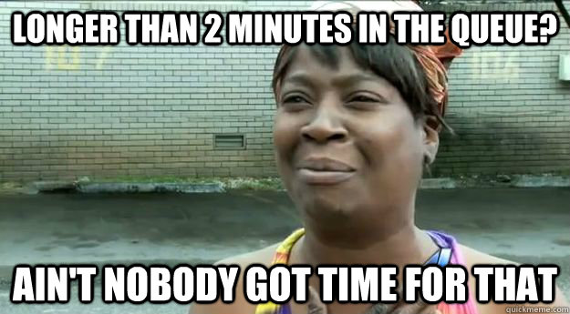 Longer than 2 minutes in the queue? Ain't nobody got time for that
