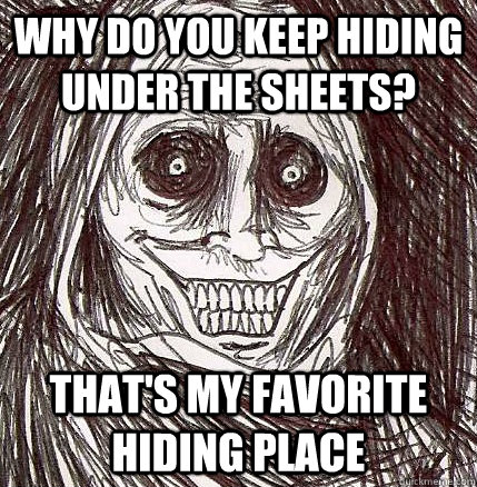 Why do you keep hiding under the sheets? That's my favorite hiding place - Why do you keep hiding under the sheets? That's my favorite hiding place  Horrifying Houseguest