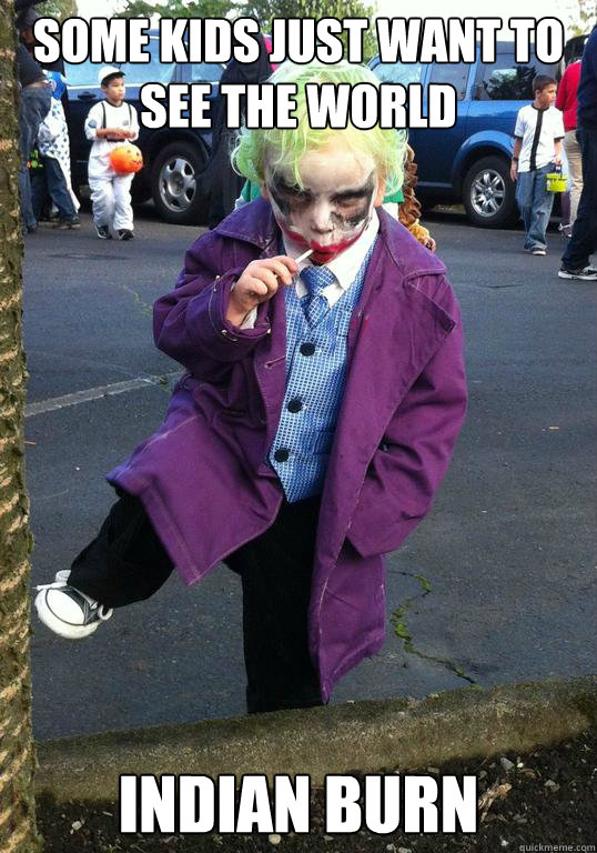 some kids just want to see the world Indian burn - some kids just want to see the world Indian burn  Joker kid
