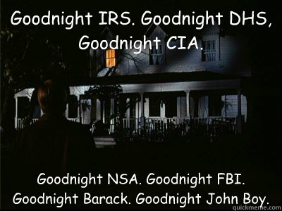 Goodnight IRS. Goodnight DHS, Goodnight CIA. Goodnight NSA. Goodnight FBI. Goodnight Barack. Goodnight John Boy. - Goodnight IRS. Goodnight DHS, Goodnight CIA. Goodnight NSA. Goodnight FBI. Goodnight Barack. Goodnight John Boy.  Misc