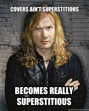 Covers Ain't Superstitious  Becomes really superstitious  - Covers Ain't Superstitious  Becomes really superstitious   Dave Mustaine