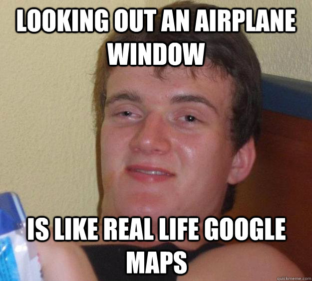 Looking out an airplane window is like real life google maps - Looking out an airplane window is like real life google maps  10 Guy