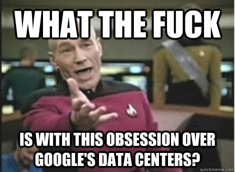 what the fuck is with this obsession over Google's data centers? - what the fuck is with this obsession over Google's data centers?  Misc