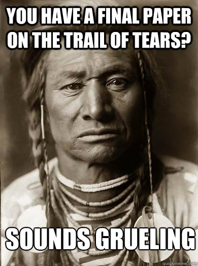 you have a final paper on the trail of tears? sounds grueling - you have a final paper on the trail of tears? sounds grueling  Unimpressed American Indian
