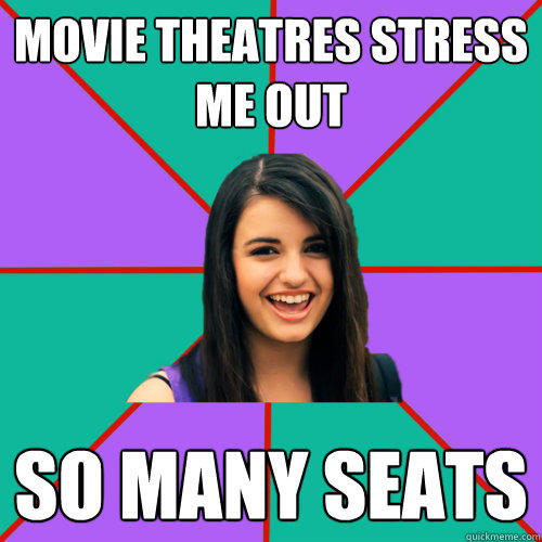 MOVIE THEATRES STRESS ME OUT SO MANY SEATS