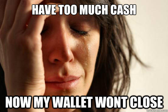 Have too much cash now my wallet wont close - Have too much cash now my wallet wont close  First World Problems