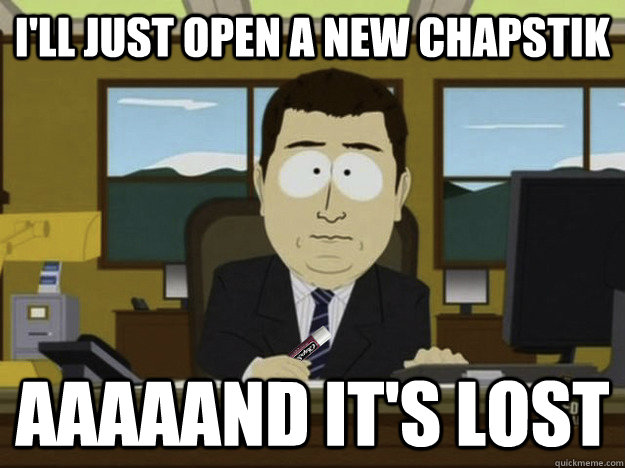 I'll just open a new chapstik aaaaand it's lost - I'll just open a new chapstik aaaaand it's lost  Misc