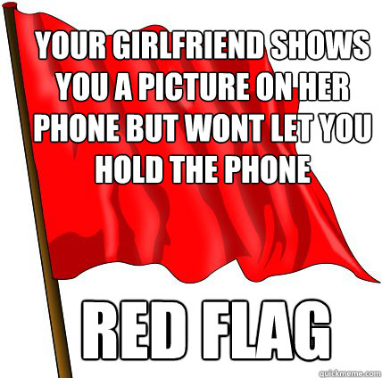 Your girlfriend shows you a picture on her phone but wont let you hold the phone Red Flag  Red Flag Warning