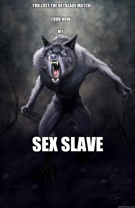 You lost the beyblade match Your Now my Sex slave  Insanity Werewolf