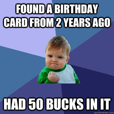 found a birthday card from 2 years ago had 50 bucks in it - found a birthday card from 2 years ago had 50 bucks in it  Success Kid