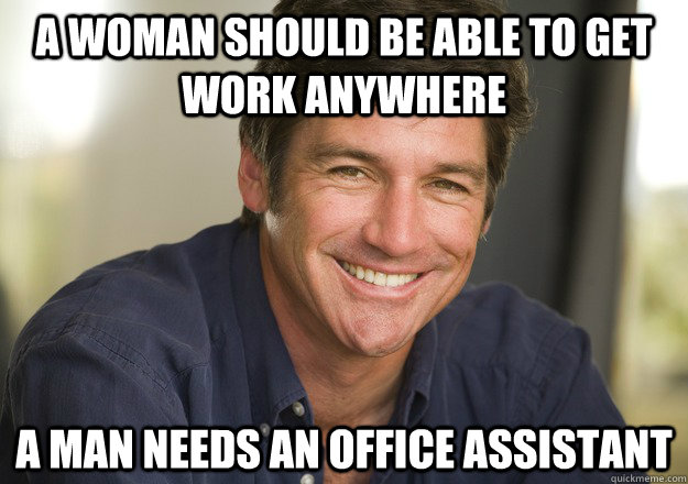 A woman should be able to get work anywhere a man needs an office assistant