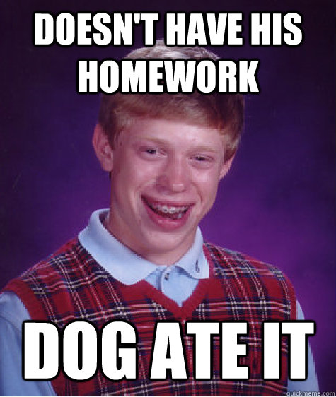 Doesn't have his homework dog ate it - Doesn't have his homework dog ate it  Bad Luck Brian