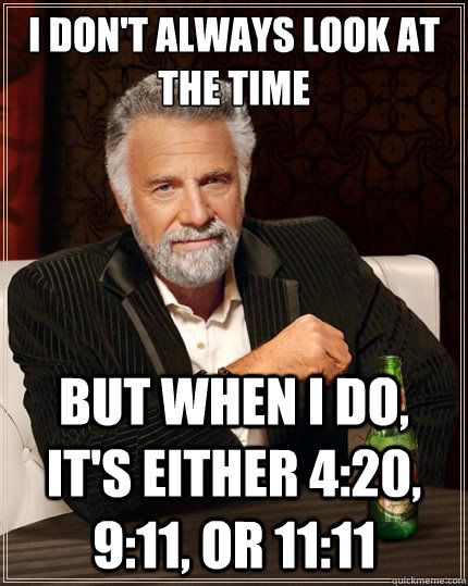 I don't always look at the time But when i do, it's either 4:20, 9:11, or 11:11 - I don't always look at the time But when i do, it's either 4:20, 9:11, or 11:11  The Most Interesting Man In The World
