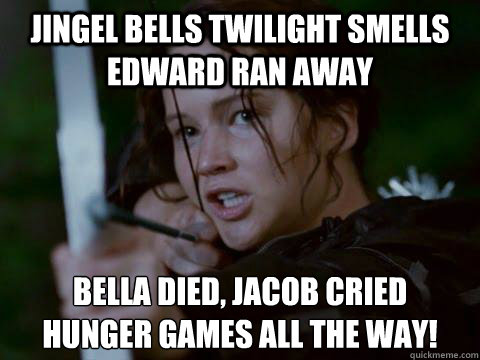 Jingel Bells twilight smells edward ran away bella died, jacob cried hunger games all the way! - Jingel Bells twilight smells edward ran away bella died, jacob cried hunger games all the way!  Hunger Games
