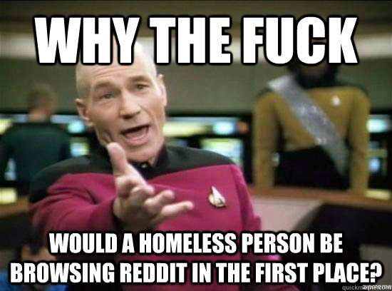 Why the fuck Would a homeless person be browsing reddit in the first place? - Why the fuck Would a homeless person be browsing reddit in the first place?  Annoyed Picard HD