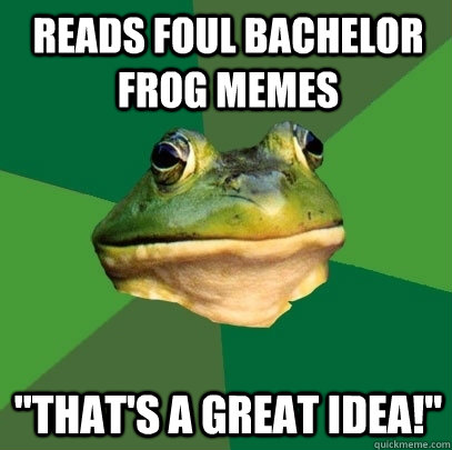 Reads foul bachelor frog memes