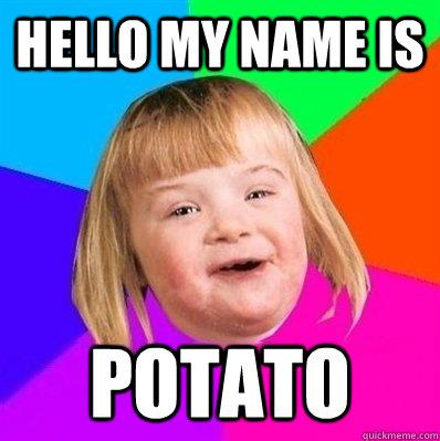 hello my name is potato  Retard Girl