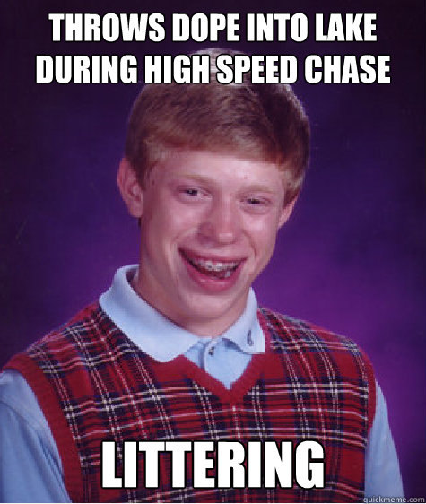 throws dope into lake during high speed chase Littering - throws dope into lake during high speed chase Littering  Bad Luck Brian