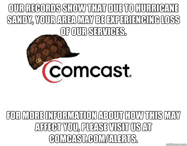Our records show that due to Hurricane Sandy, your area may be experiencing loss of our services. For more information about how this may affect you, please visit us at comcast.com/alerts.  - Our records show that due to Hurricane Sandy, your area may be experiencing loss of our services. For more information about how this may affect you, please visit us at comcast.com/alerts.   Scumbag comcast