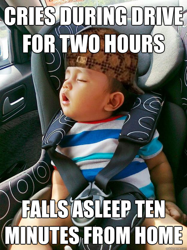 cries during drive for two hours falls asleep ten minutes from home - cries during drive for two hours falls asleep ten minutes from home  Scumbag baby
