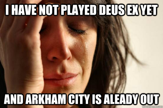 I have not played Deus Ex Yet And Arkham City is aleady out  First World Problems