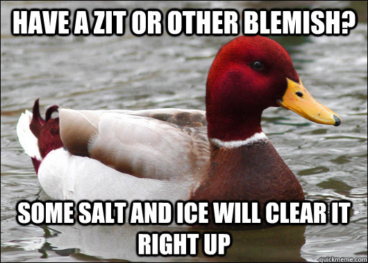 Have a zit or other blemish?  some salt and ice will clear it right up  - Have a zit or other blemish?  some salt and ice will clear it right up   Malicious Advice Mallard