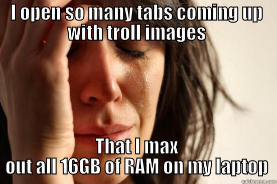 I OPEN SO MANY TABS COMING UP WITH TROLL IMAGES THAT I MAX OUT ALL 16GB OF RAM ON MY LAPTOP First World Problems