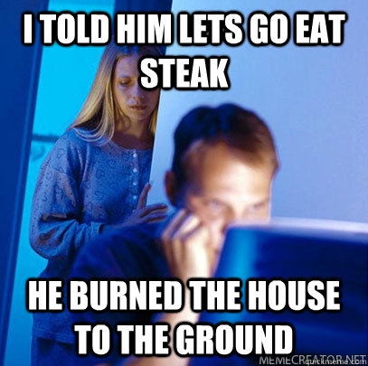 I told him lets go eat steak he burned the house to the ground