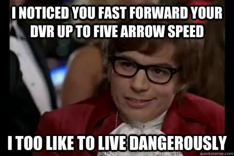 I noticed you fast forward your dvr up to five arrow speed i too like to live dangerously - I noticed you fast forward your dvr up to five arrow speed i too like to live dangerously  Dangerously - Austin Powers