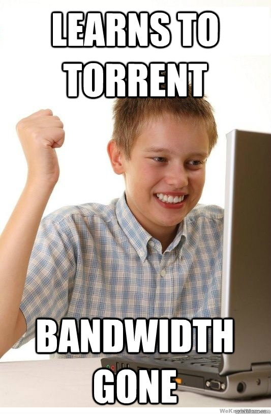 Learns to torrent bandwidth gone - Learns to torrent bandwidth gone  First Day On Internet Kid