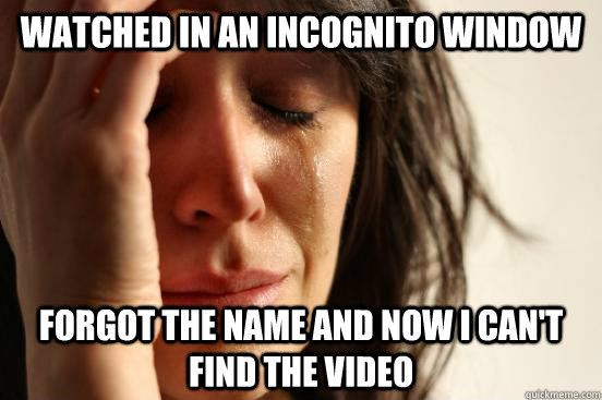 Watched in an Incognito window forgot the name and now i can't find the video - Watched in an Incognito window forgot the name and now i can't find the video  First World Problems