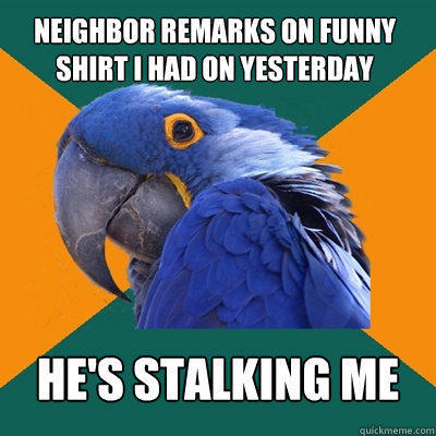 neighbor remarks on funny shirt i had on yesterday he's stalking me - neighbor remarks on funny shirt i had on yesterday he's stalking me  Paranoid Parrot