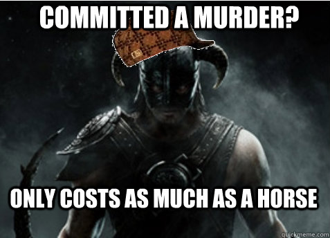 Committed a murder? Only costs as much as a horse  Scumbag Skyrim
