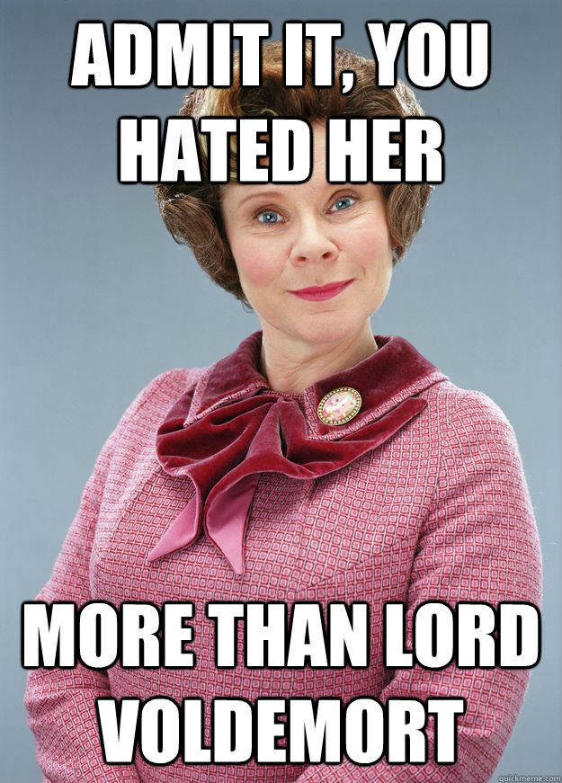 admit it  you hated her more than lord voldemort