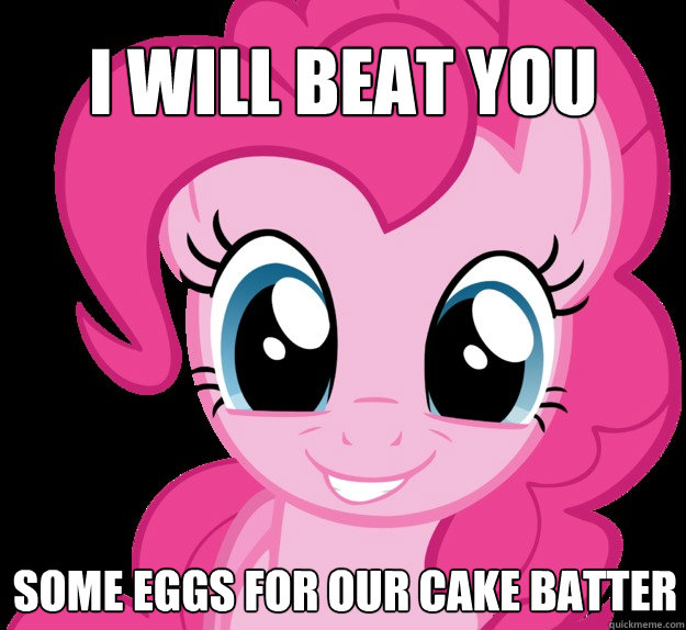 I will beat you some eggs for our cake batter - I will beat you some eggs for our cake batter  Benevolent Pinkie Pie