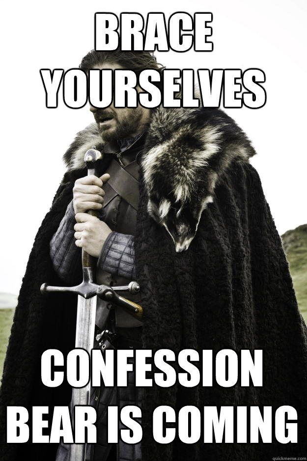 Brace yourselves confession bear is coming - Brace yourselves confession bear is coming  Winter is coming