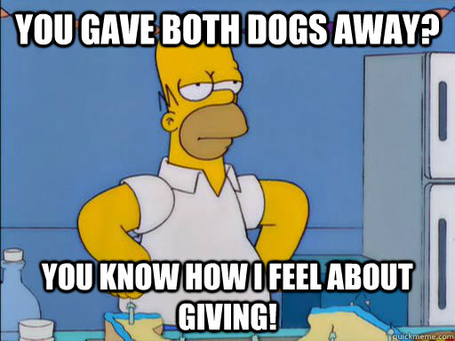 You Gave both dogs away? You know how I feel about giving!