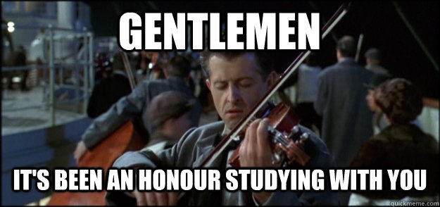GENTLEMEN it's been an honour studying with you