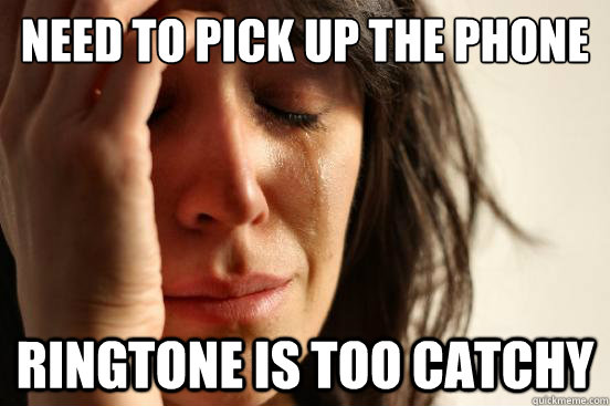 need to pick up the phone ringtone is too catchy - need to pick up the phone ringtone is too catchy  First World Problems