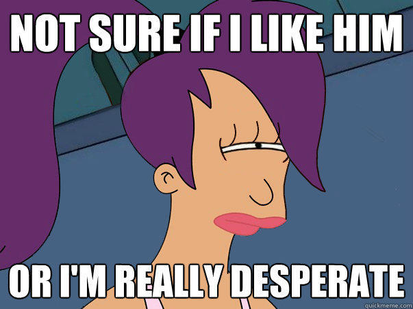 Not sure if I like him or I'm really desperate - Not sure if I like him or I'm really desperate  Leela Futurama
