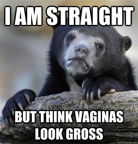 i am straight but think vaginas look gross - i am straight but think vaginas look gross  Confession Bear